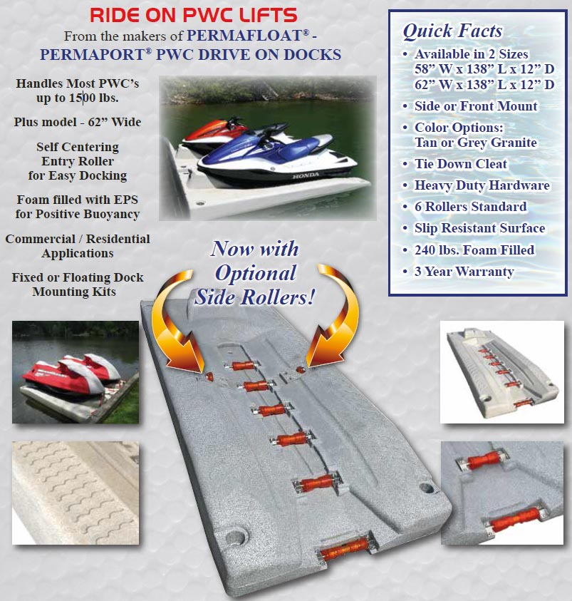 "RIDE ON PWC LIFTS From the makers of PERMAFLOAT -PERMAPORT® PWC DRIVE ON DOCKS Quick Facts • Available in 2 Sizes 58"" W x 138"" L x 12"" D 62"" W x 138"" L x 12"" D • Side or Front Mount • Color Options: Tan or Grey Granite • Tie Down Cleat • Heavy Duty Hardware • 6 Rollers Standard • Slip Resistant Surface • 240 lbs. Foam Filled • 3 Year Warranty.  Handles Most PWC's up to 1500 lbs. Plus model - 62"" Wide Self Centering Entry Roller for Easy Docking Foam filled with EPS for Positive Buoyancy Commercial / Residential Applications Fixed or Floating Dock Mounting Kits"